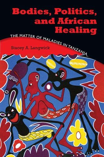 Bodies, Politics, and African Healing. The matter of maladies in Tanzania