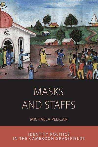 Masks and Staffs<br />Identity Politics in the Cameroon Grassfields