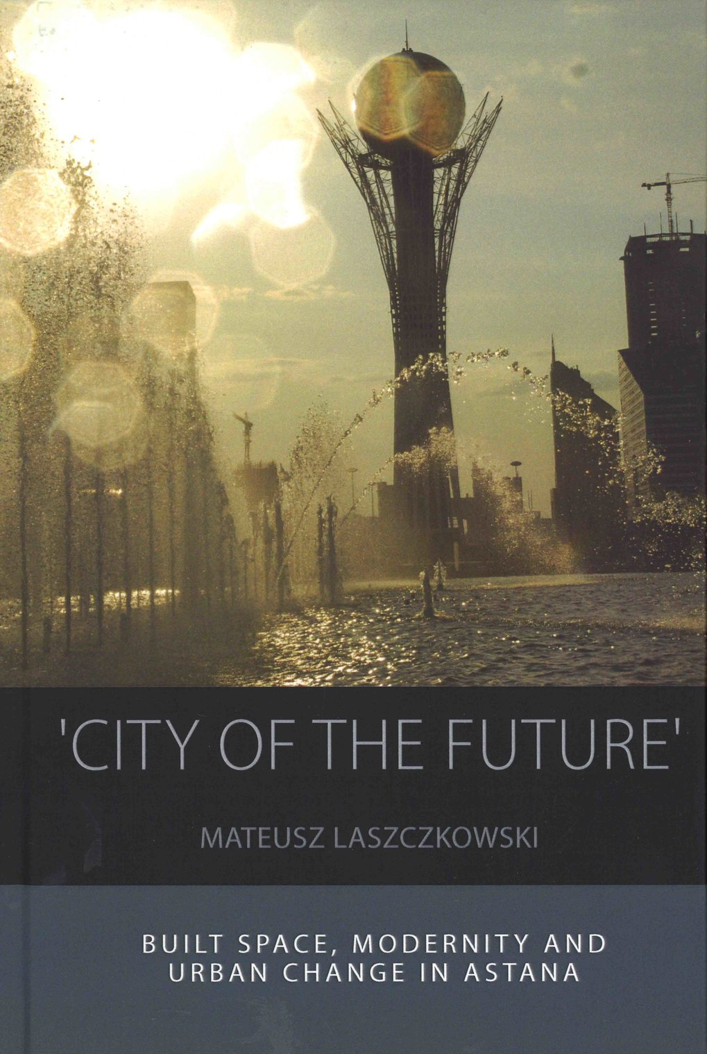 'City of the Future'. Built space, modernity and urban change in Astana